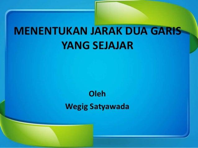 MENENTUKAN JARAK DUA GARIS YANG SEJAJAR Oleh Wegig Satyawada