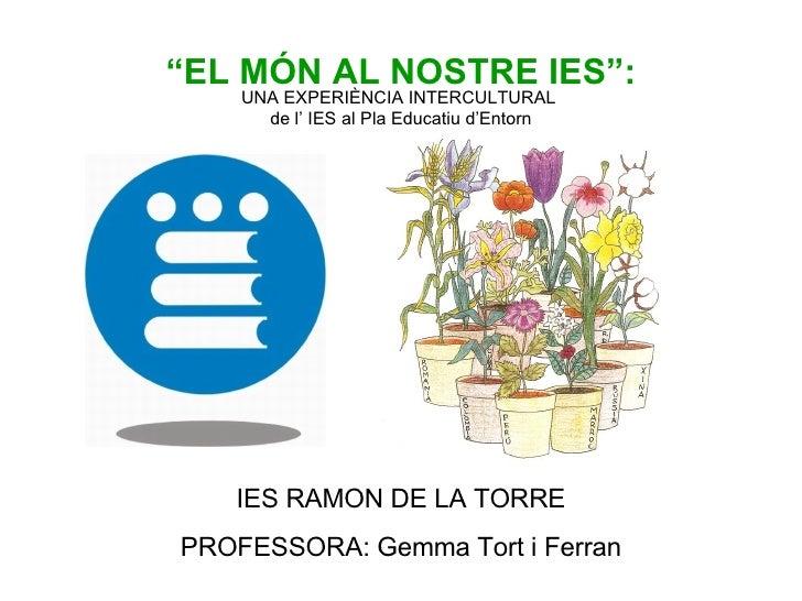 """"""" EL MÓN AL NOSTRE IES"""": UNA EXPERIÈNCIA INTERCULTURAL  de l' IES al Pla Educatiu d'Entorn IES RAMON DE LA TORRE PROFESSOR..."""