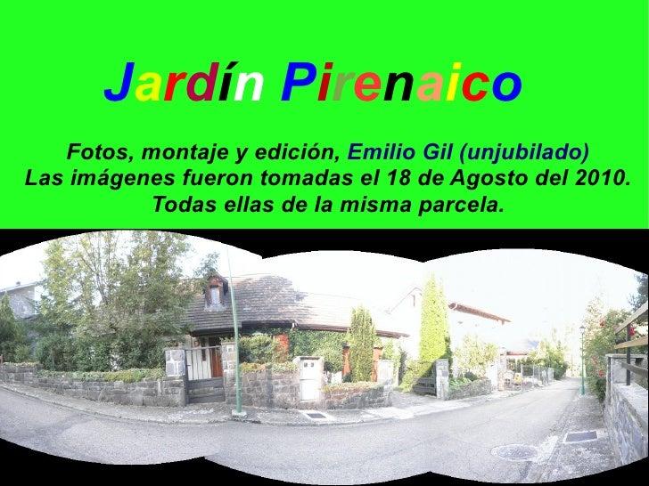 Jardín Pirenaico    Fotos, montaje y edición, Emilio Gil (unjubilado) Las imágenes fueron tomadas el 18 de Agosto del 2010...