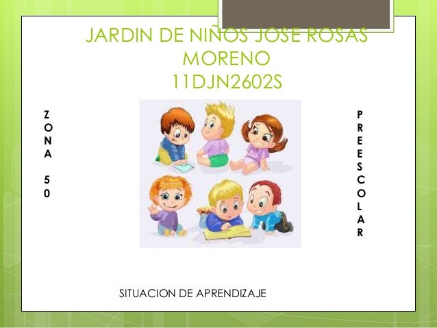 JARDIN DE NIÑOS JOSE ROSAS MORENO 11DJN2602S Z O N A  P R E E S C O L A R  5 0  SITUACION DE APRENDIZAJE