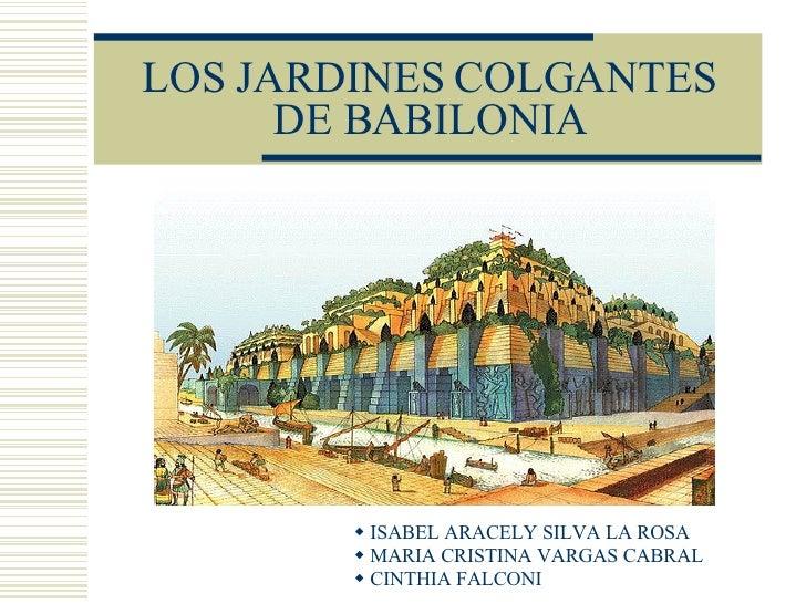 LOS JARDINES COLGANTES DE BABILONIA <ul><li>ISABEL ARACELY SILVA LA ROSA </li></ul><ul><li>MARIA CRISTINA VARGAS CABRAL </...