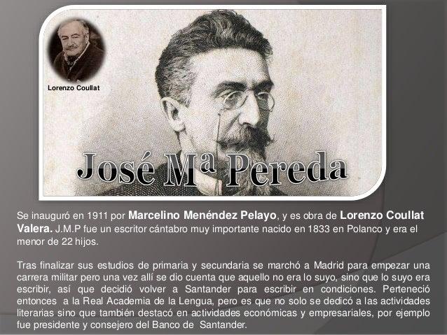 Se inauguró en 1911 por Marcelino Menéndez Pelayo, y es obra de Lorenzo Coullat Valera. J.M.P fue un escritor cántabro muy...