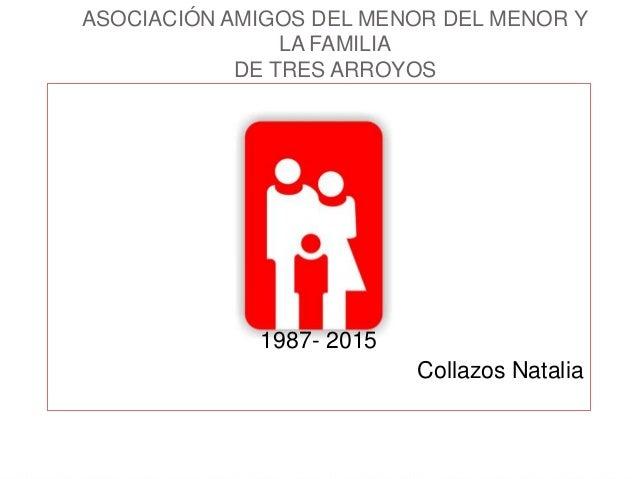 ASOCIACIÓN AMIGOS DEL MENOR DEL MENOR Y LA FAMILIA DE TRES ARROYOS 1987- 2015 Collazos Natalia