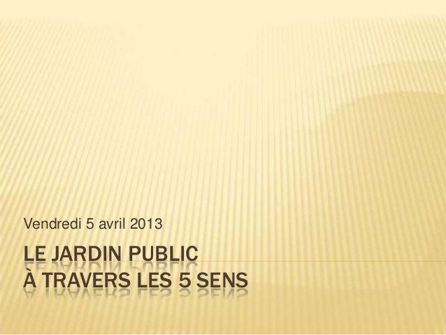 Vendredi 5 avril 2013LE JARDIN PUBLICÀ TRAVERS LES 5 SENS