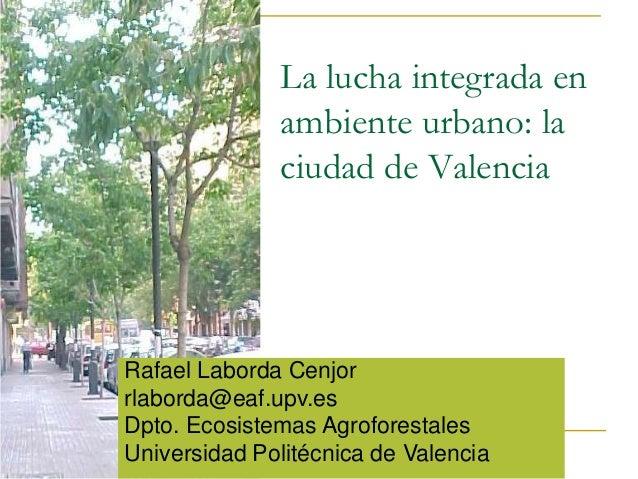 La lucha integrada en              ambiente urbano: la              ciudad de ValenciaRafael Laborda Cenjorrlaborda@eaf.up...