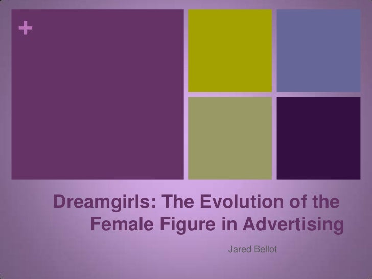 +    Dreamgirls: The Evolution of the        Female Figure in Advertising                       Jared Bellot