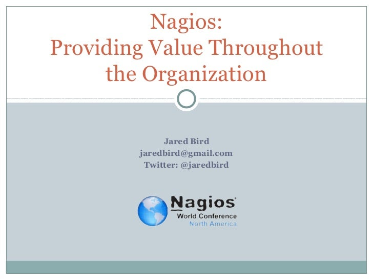 Nagios:Providing Value Throughout     the Organization             Jared Bird        jaredbird@gmail.com         Twitter: ...