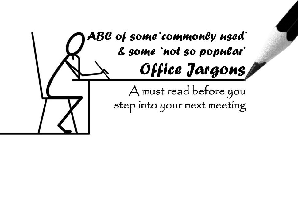 ABC of some '      f      'commonly used'                     l    d'     & some 'not so popular'          Office Jargons ...