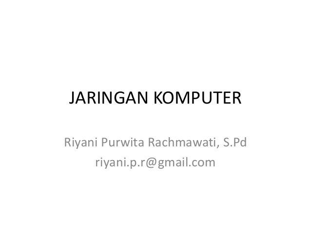 JARINGAN KOMPUTER Riyani Purwita Rachmawati, S.Pd riyani.p.r@gmail.com
