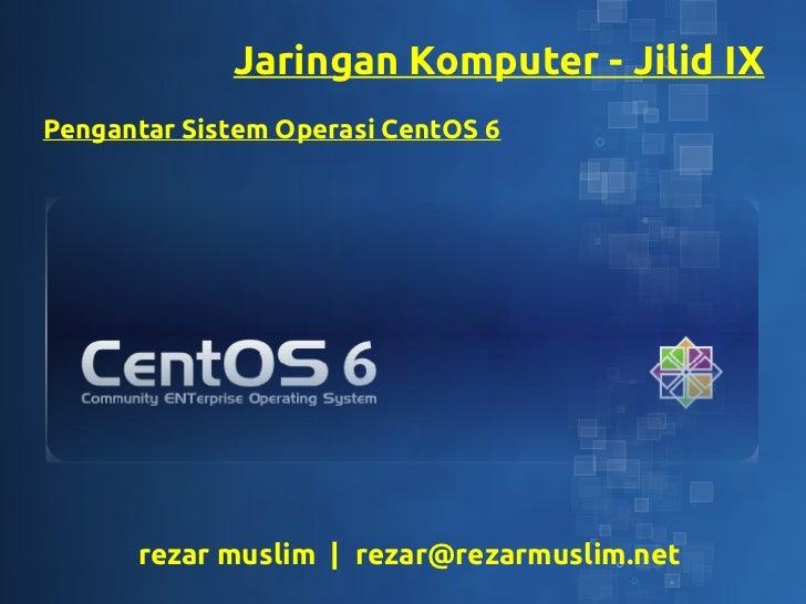 Jaringan Komputer - Jilid IXPengantar Sistem Operasi CentOS 6      rezar muslim   rezar@rezarmuslim.net