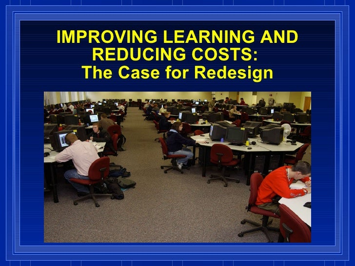 IMPROVING LEARNING AND REDUCING COSTS:  The Case for Redesign
