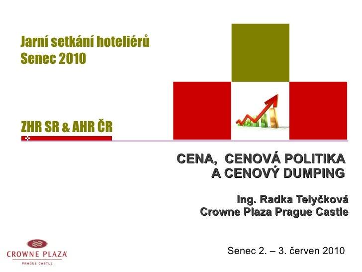 CENA,  CENOVÁ POLITIKA  A CENOVÝ DUMPING  Ing. Radka Telyčková Crowne Plaza Prague Castle Senec 2. – 3. červen 2010