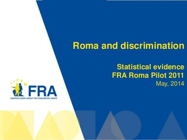1 Roma and discrimination Statistical evidence FRA Roma Pilot 2011 May, 2014