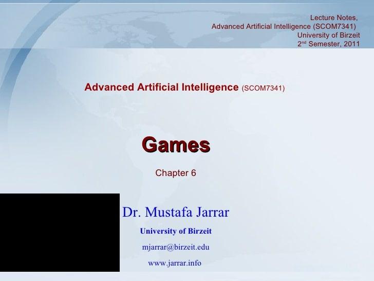 Games Chapter 6 Dr. Mustafa Jarrar University of Birzeit [email_address] www.jarrar.info   Lecture Notes,  Advanced Artifi...
