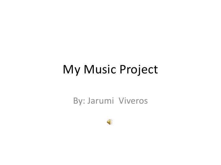 My Music Project By: Jarumi Viveros
