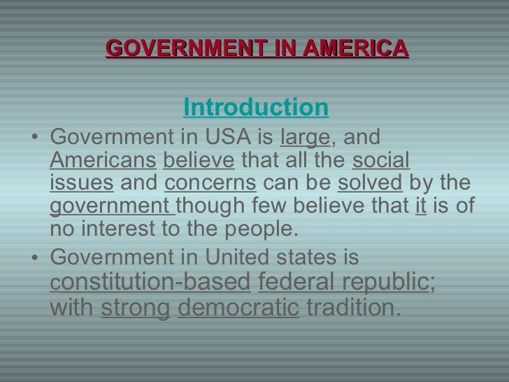 GOVERNMENT IN AMERICA <ul><li>Introduction </li></ul><ul><li>Government in USA is  large , and  Americans   believe  that ...