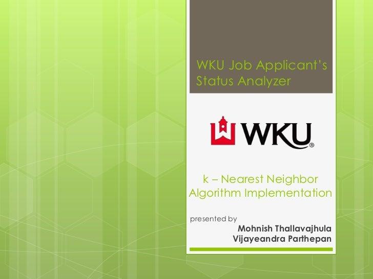 WKU Job Applicant's Status Analyzer   k – Nearest NeighborAlgorithm Implementationpresented by           Mohnish Thallavaj...