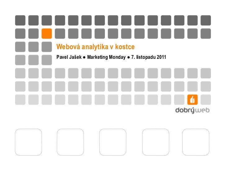 Webová analytika v kostce Pavel Jašek ● Marketing Monday ● 7. listopadu 2011