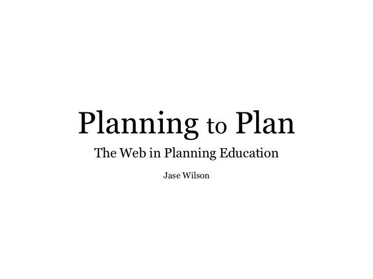Planning  to  Plan <ul><li>The Web in Planning Education </li></ul>Jase Wilson