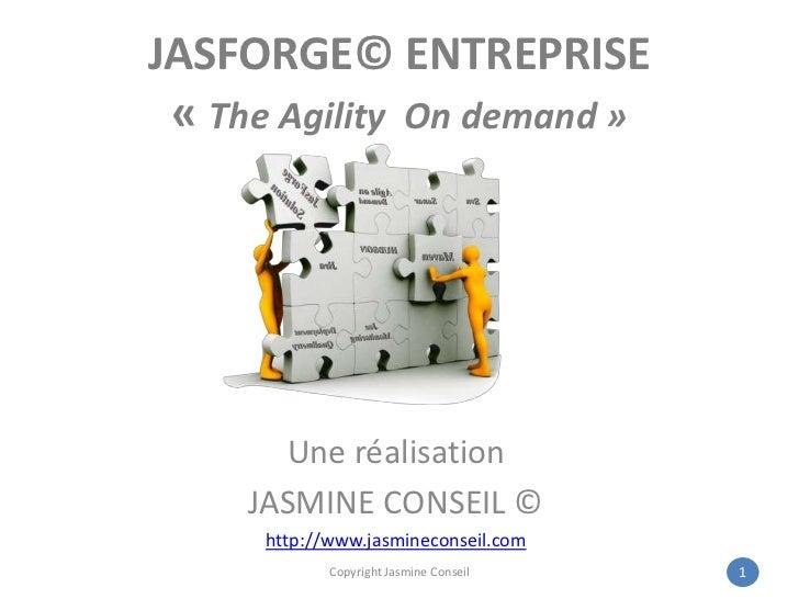 JASFORGE© ENTREPRISE«The Agility On demand»<br />Une réalisation<br />JASMINE CONSEIL ©<br />http://www.jasmineconseil....