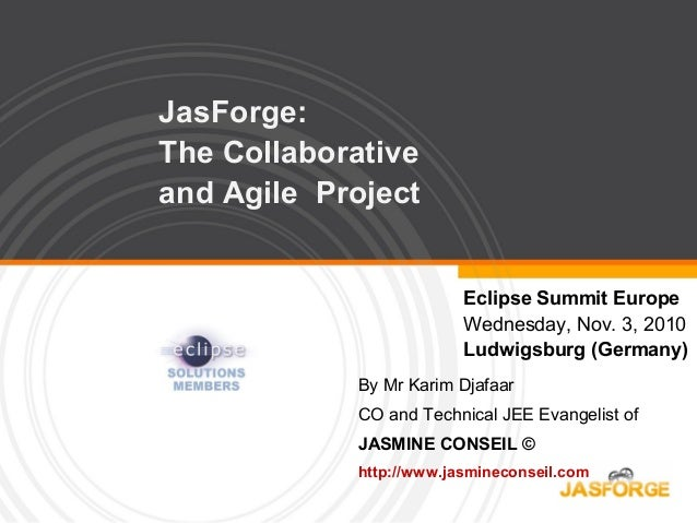 JasForge: The Collaborative and Agile Project Eclipse Summit Europe Wednesday, Nov. 3, 2010 Ludwigsburg (Germany) By Mr Ka...