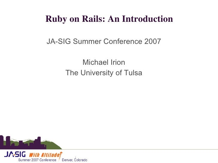 Ruby on Rails: An Introduction <ul><li>JA-SIG Summer Conference 2007 </li></ul><ul><li>Michael Irion </li></ul><ul><li>The...