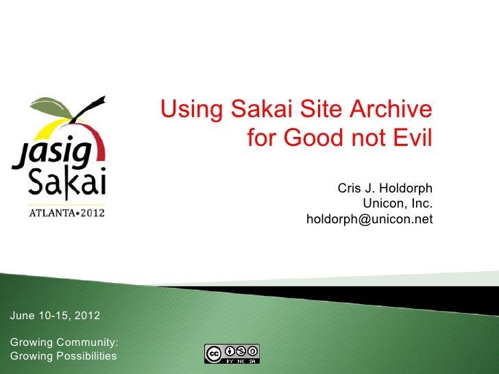 Using Sakai Site Archive                               for Good not Evil                                         Cris J. H...