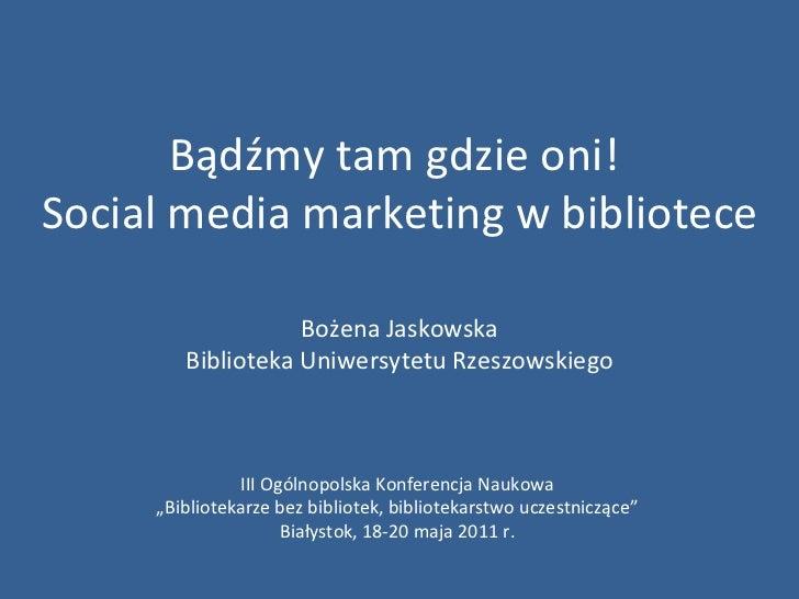 Bądźmy tam gdzie oni!  Social media marketing w bibliotece Bożena Jaskowska Biblioteka Uniwersytetu Rzeszowskiego III Ogól...