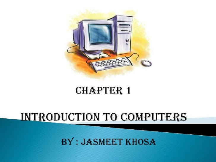 CHAPTER 1<br />INTRODUCTION TO COMPUTERS <br />By : Jasmeet Khosa <br />