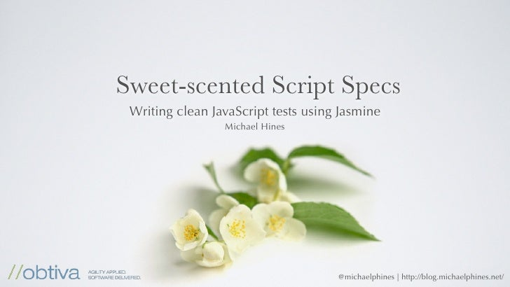 Sweet-scented Script Specs  Writing clean JavaScript tests using Jasmine                  Michael Hines                   ...