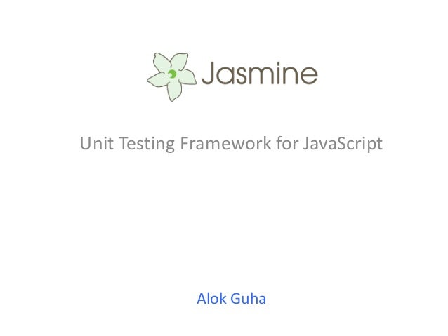 Unit Testing Framework for JavaScript              Alok Guha