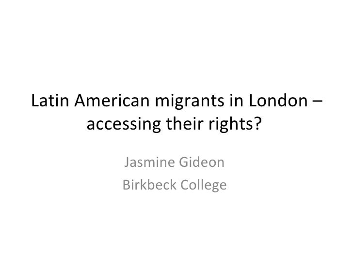 Latin American migrants in London – accessing their rights?  Jasmine Gideon  Birkbeck College