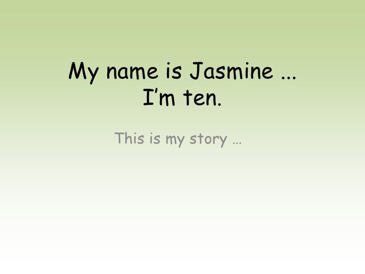 My name is Jasmine ...       I'm ten.     This is my story …