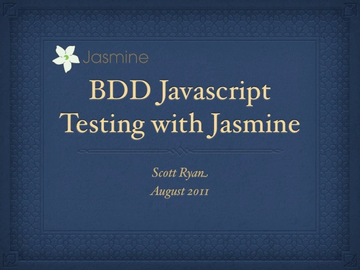 BDD JavascriptTesting with Jasmine       Scott Ryan       August 2011