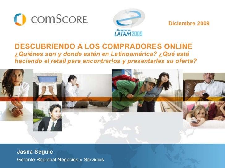 Diciembre 2009 DESCUBRIENDO A LOS COMPRADORES ONLINE   ¿Quiénes son y donde están en Latinoamérica? ¿Qué está haciendo el ...