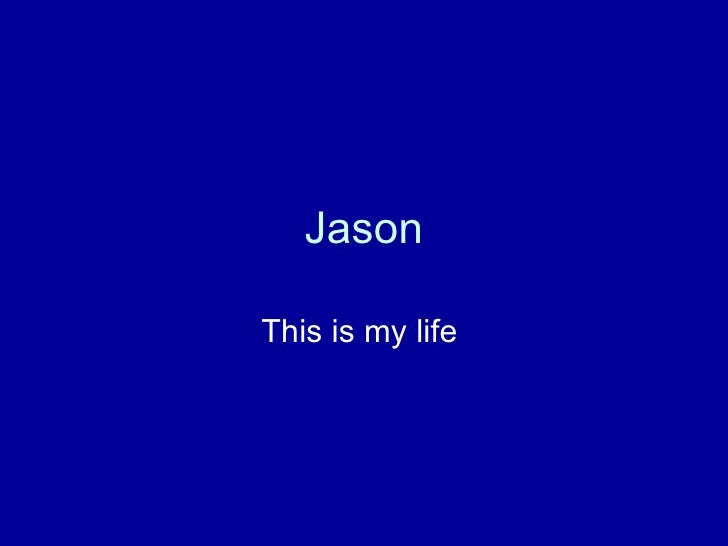 Jason This is my life