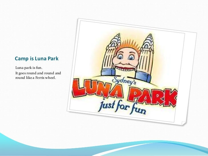 Camp is Luna Park<br />Luna park is fun. <br />It goes round and round and round like a Ferris wheel.<br />