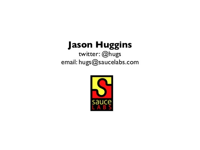 Jason Huggins twitter: @hugs email: hugs@saucelabs.com