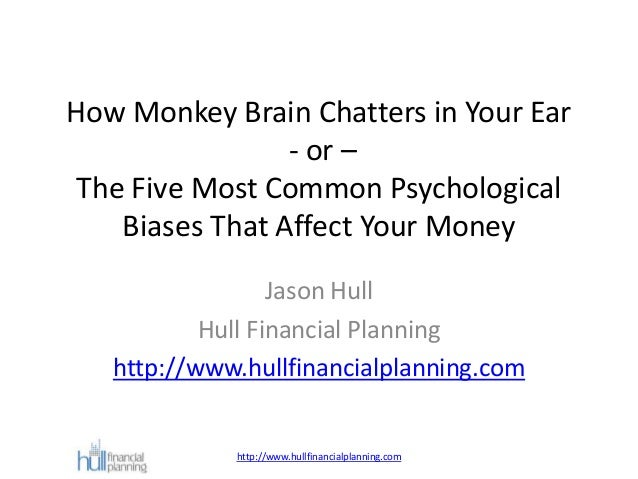 How Monkey Brain Chatters in Your Ear - or – The Five Most Common Psychological Biases That Affect Your Money Jason Hull H...