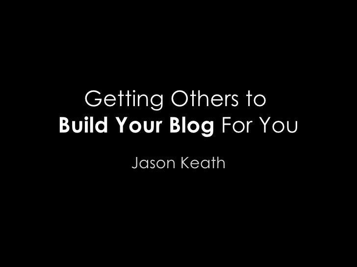 Getting Others to  Build Your Blog  For You Jason Keath
