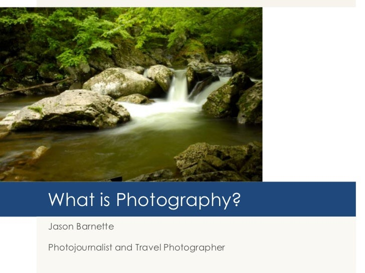 What is Photography?Jason BarnettePhotojournalist and Travel Photographer