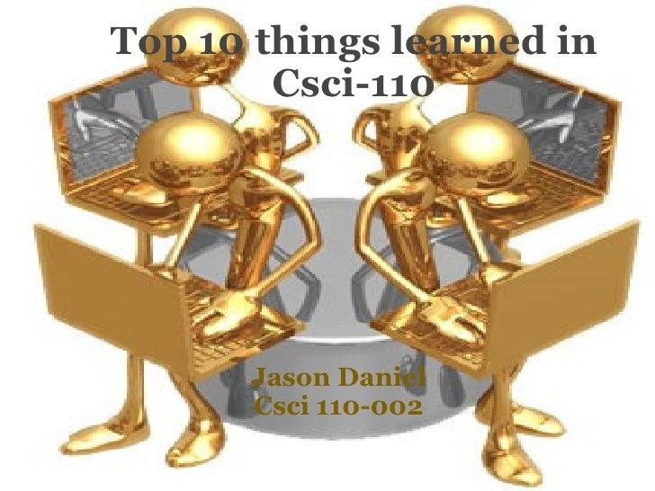 Top 10 things learned in Csci-110  Jason Daniel Csci 110-002
