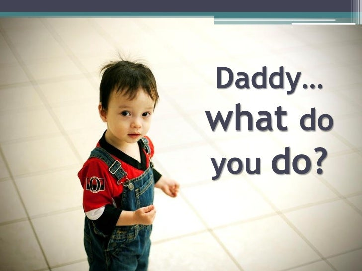 Daddy…what doyou do?