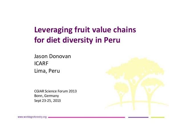 Leveraging fruit value chains for diet diversity in Peru Jason Donovan ICARF Lima, Peru CGIAR Science Forum 2013 Bonn, Ger...