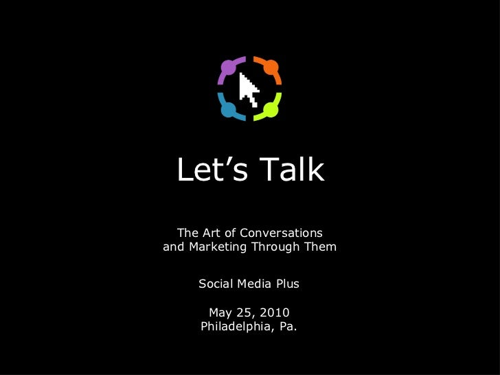 Let's Talk The Art of Conversations and Marketing Through Them <ul><li>Social Media Plus </li></ul><ul><li>May 25, 2010 </...