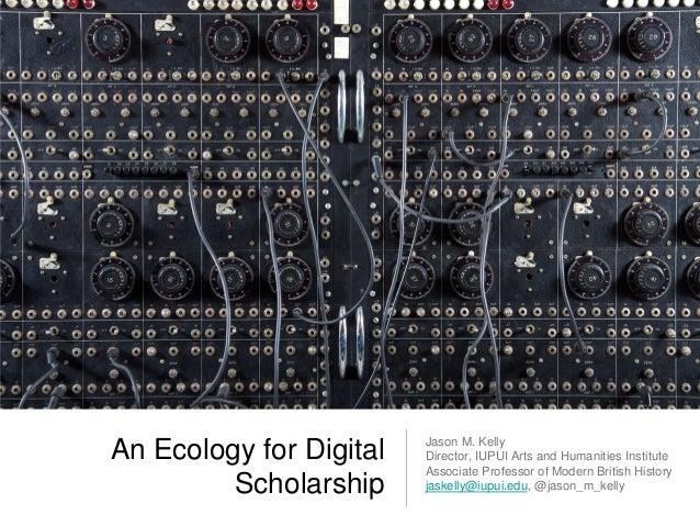 Jason M. KellyAn Ecology for Digital   Director, IUPUI Arts and Humanities Institute                         Associate Pro...