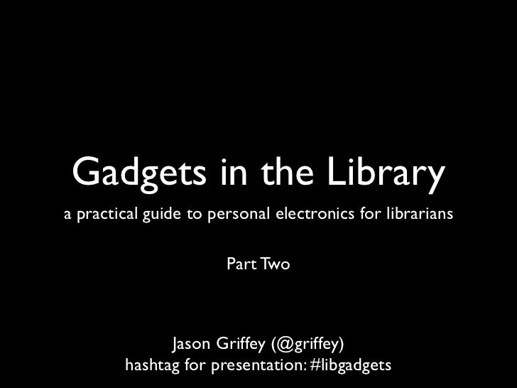 Gadgets in the Librarya practical guide to personal electronics for librarians                       Part Two             ...
