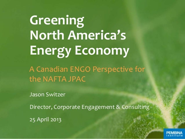 GreeningNorth America'sEnergy EconomyA Canadian ENGO Perspective forthe NAFTA JPACJason SwitzerDirector, Corporate Engagem...