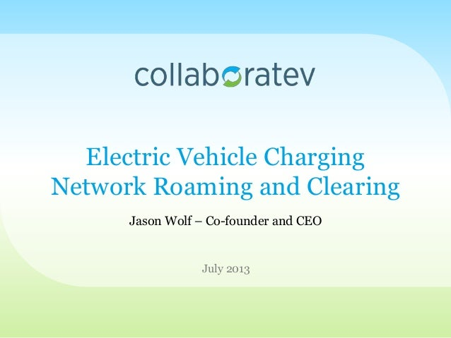 Electric Vehicle Charging Network Roaming and Clearing July 2013 Jason Wolf – Co-founder and CEO