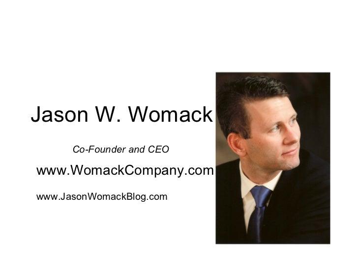 Jason W. Womack Co-Founder and CEO www.WomackCompany.com www.JasonWomackBlog.com The Womack Company